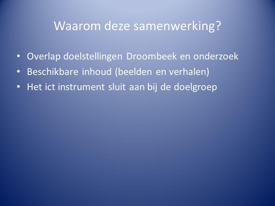Waarom deze samenwerking? • Overlap doelstellingen Droombeek en onderzoek • Beschikbare inhoud (beelden en verhalen) • Het ict instrument sluit aan bi