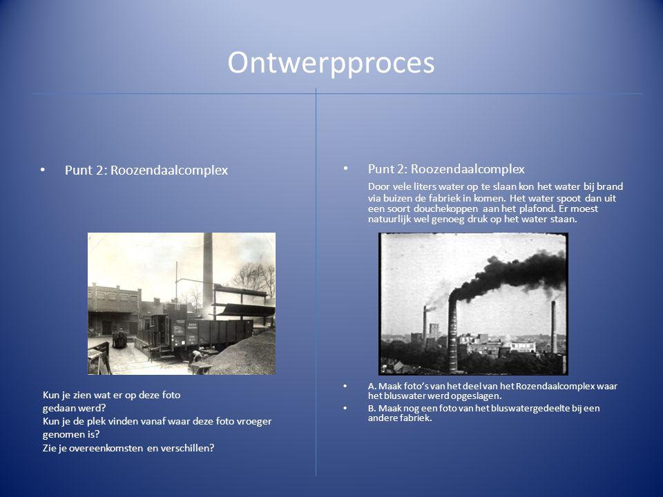 Ontwerpproces • Punt 2: Roozendaalcomplex Door vele liters water op te slaan kon het water bij brand via buizen de fabriek in komen. Het water spoot d
