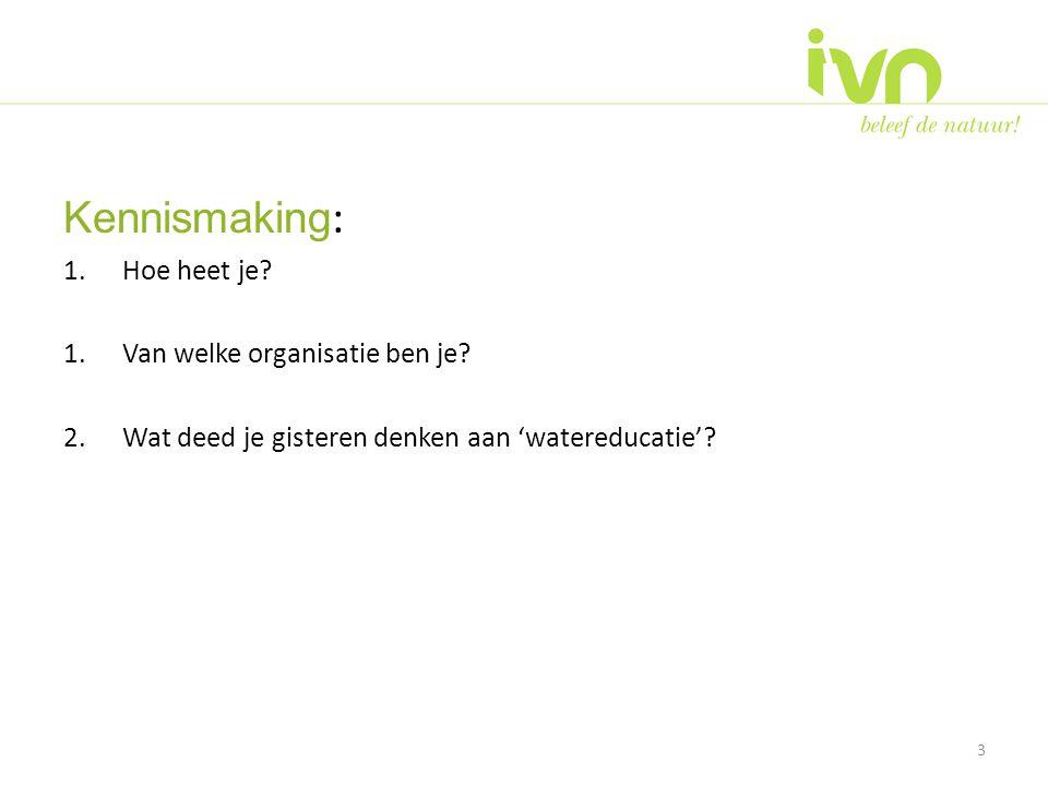Kennismaking : 1.Hoe heet je? 1.Van welke organisatie ben je? 2.Wat deed je gisteren denken aan 'watereducatie'? 3