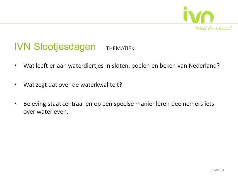 • Op ruim 75 plaatsen in Nederland vindt een IVN wateractiviteit plaats • 5000 jeugdigen en (groot)ouders maken kennis met 'leven in zoetwater' 6 IVN Slootjesdagen DOELSTELLING