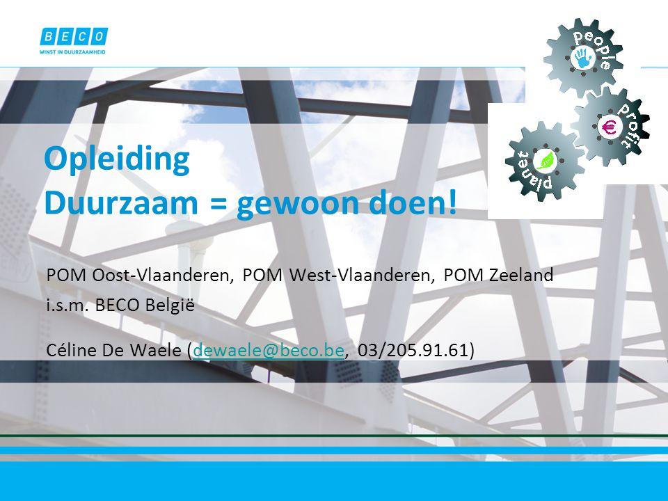 Opleiding Duurzaam = gewoon doen! POM Oost-Vlaanderen, POM West-Vlaanderen, POM Zeeland i.s.m. BECO België Céline De Waele (dewaele@beco.be, 03/205.91