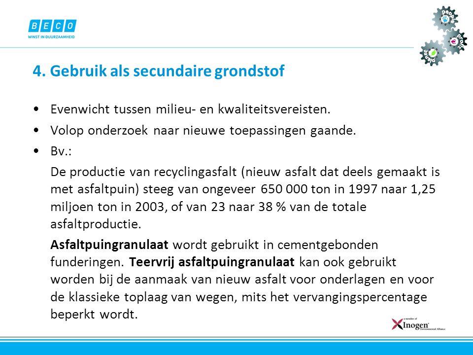 4. Gebruik als secundaire grondstof •Evenwicht tussen milieu- en kwaliteitsvereisten. •Volop onderzoek naar nieuwe toepassingen gaande. •Bv.: De produ
