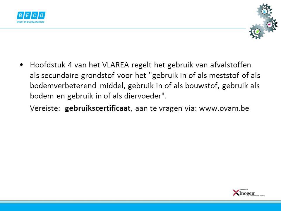 •Hoofdstuk 4 van het VLAREA regelt het gebruik van afvalstoffen als secundaire grondstof voor het