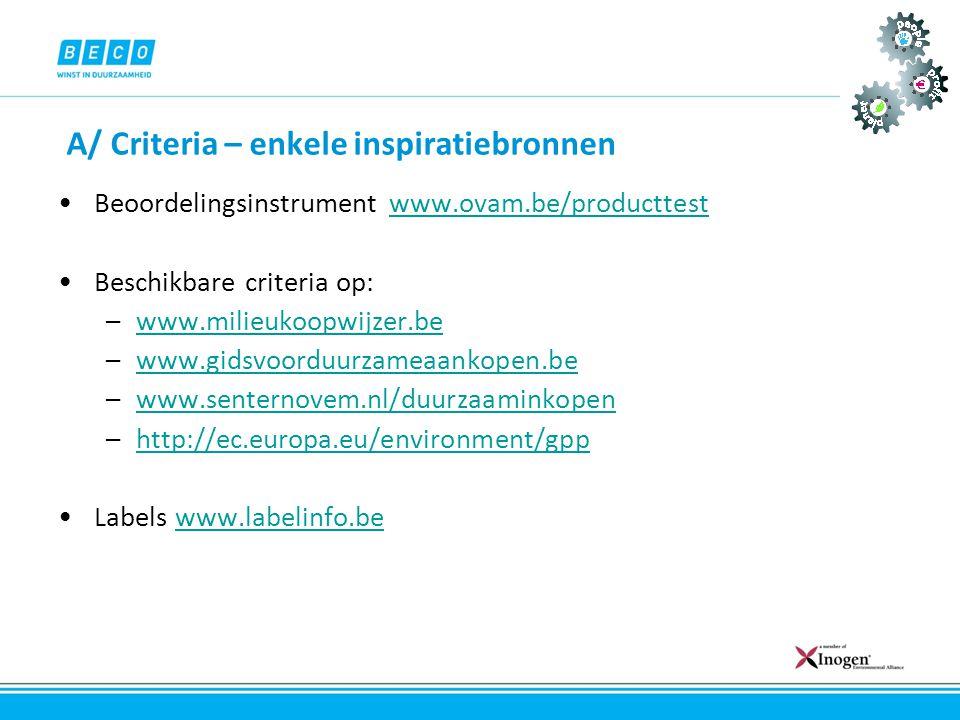 A/ Criteria – enkele inspiratiebronnen •Beoordelingsinstrument www.ovam.be/producttestwww.ovam.be/producttest •Beschikbare criteria op: –www.milieukoo