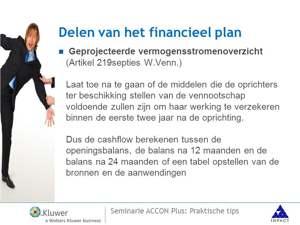 Seminarie ACCON Plus: Praktische tips Delen van het financieel plan  Geprojecteerde vermogensstromenoverzicht (Artikel 219septies W.Venn.) Laat toe na te gaan of de middelen die de oprichters ter beschikking stellen van de vennootschap voldoende zullen zijn om haar werking te verzekeren binnen de eerste twee jaar na de oprichting.