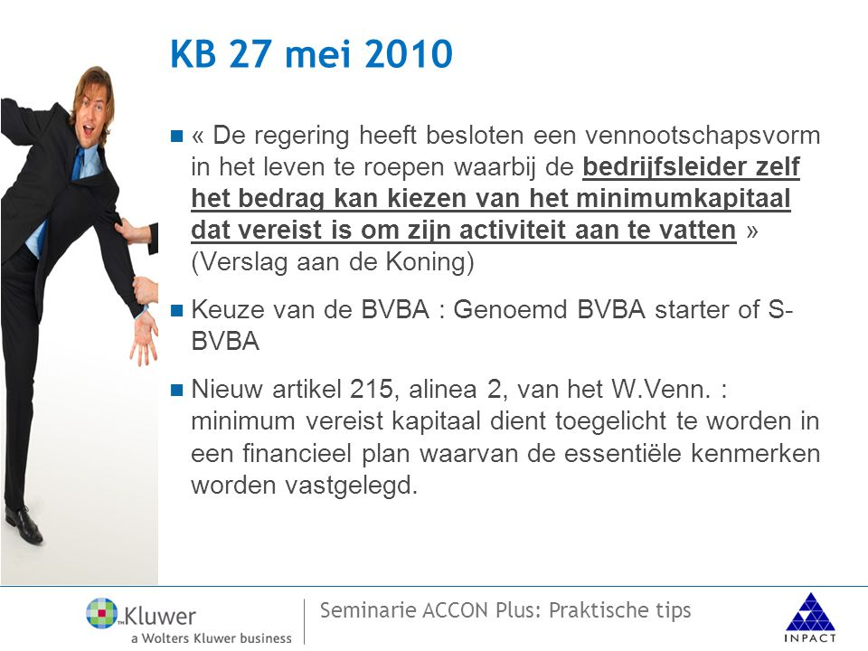 Seminarie ACCON Plus: Praktische tips KB 27 mei 2010  « De regering heeft besloten een vennootschapsvorm in het leven te roepen waarbij de bedrijfsleider zelf het bedrag kan kiezen van het minimumkapitaal dat vereist is om zijn activiteit aan te vatten » (Verslag aan de Koning)  Keuze van de BVBA : Genoemd BVBA starter of S- BVBA  Nieuw artikel 215, alinea 2, van het W.Venn.