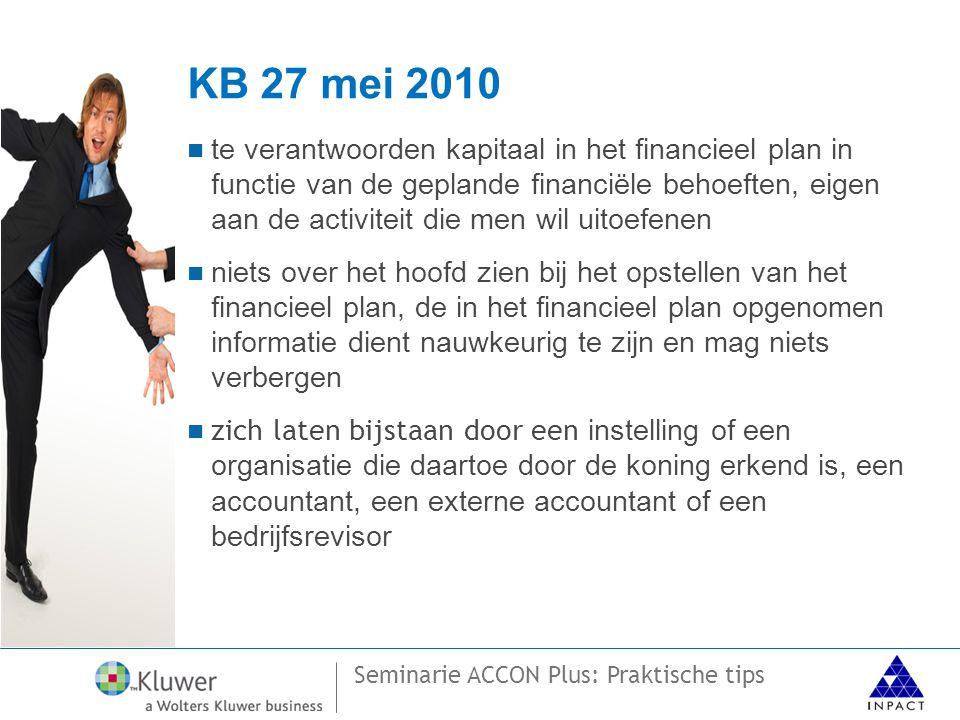 Seminarie ACCON Plus: Praktische tips KB 27 mei 2010  te verantwoorden kapitaal in het financieel plan in functie van de geplande financiële behoeften, eigen aan de activiteit die men wil uitoefenen  niets over het hoofd zien bij het opstellen van het financieel plan, de in het financieel plan opgenomen informatie dient nauwkeurig te zijn en mag niets verbergen  zich laten bijstaan door een instelling of een organisatie die daartoe door de koning erkend is, een accountant, een externe accountant of een bedrijfsrevisor