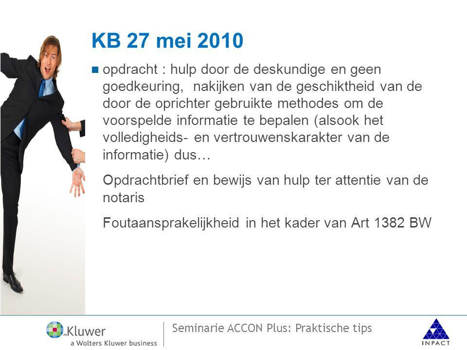 Seminarie ACCON Plus: Praktische tips KB 27 mei 2010  opdracht : hulp door de deskundige en geen goedkeuring, nakijken van de geschiktheid van de door de oprichter gebruikte methodes om de voorspelde informatie te bepalen (alsook het volledigheids- en vertrouwenskarakter van de informatie) dus… Opdrachtbrief en bewijs van hulp ter attentie van de notaris Foutaansprakelijkheid in het kader van Art 1382 BW