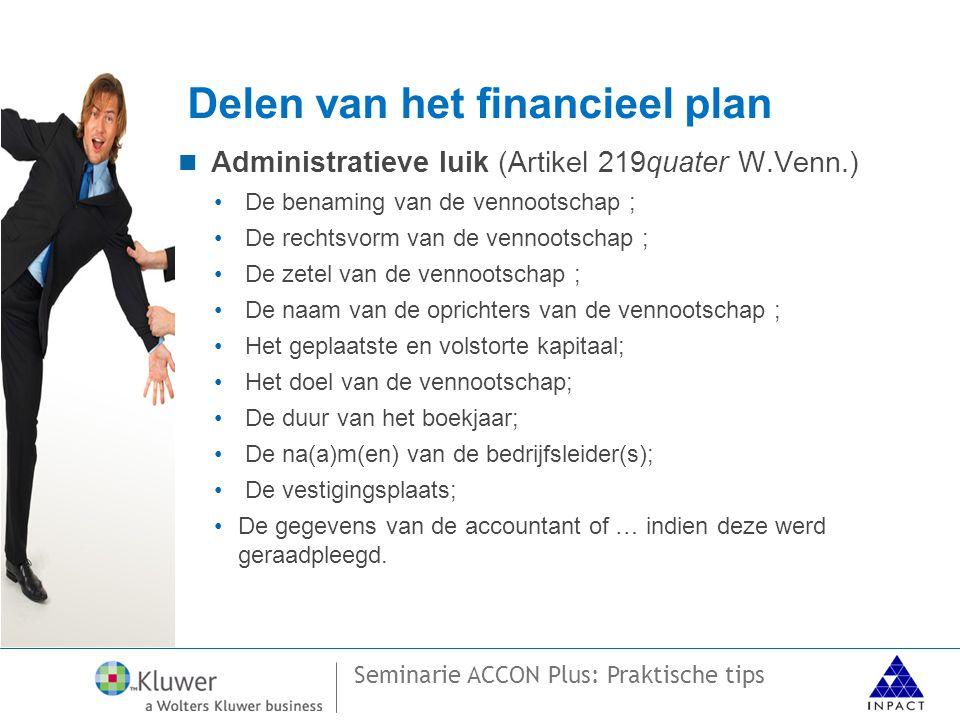Seminarie ACCON Plus: Praktische tips Delen van het financieel plan  Administratieve luik (Artikel 219quater W.Venn.) • De benaming van de vennootschap ; • De rechtsvorm van de vennootschap ; • De zetel van de vennootschap ; • De naam van de oprichters van de vennootschap ; • Het geplaatste en volstorte kapitaal; • Het doel van de vennootschap; • De duur van het boekjaar; • De na(a)m(en) van de bedrijfsleider(s); • De vestigingsplaats; •De gegevens van de accountant of … indien deze werd geraadpleegd.