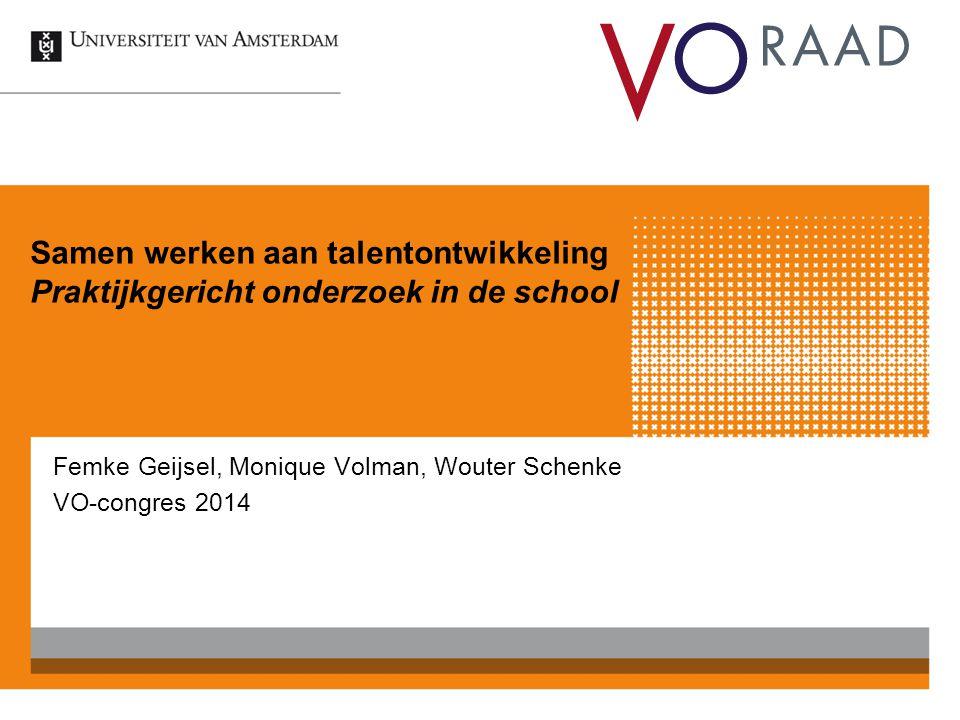 Samen werken aan talentontwikkeling Praktijkgericht onderzoek in de school Femke Geijsel, Monique Volman, Wouter Schenke VO-congres 2014