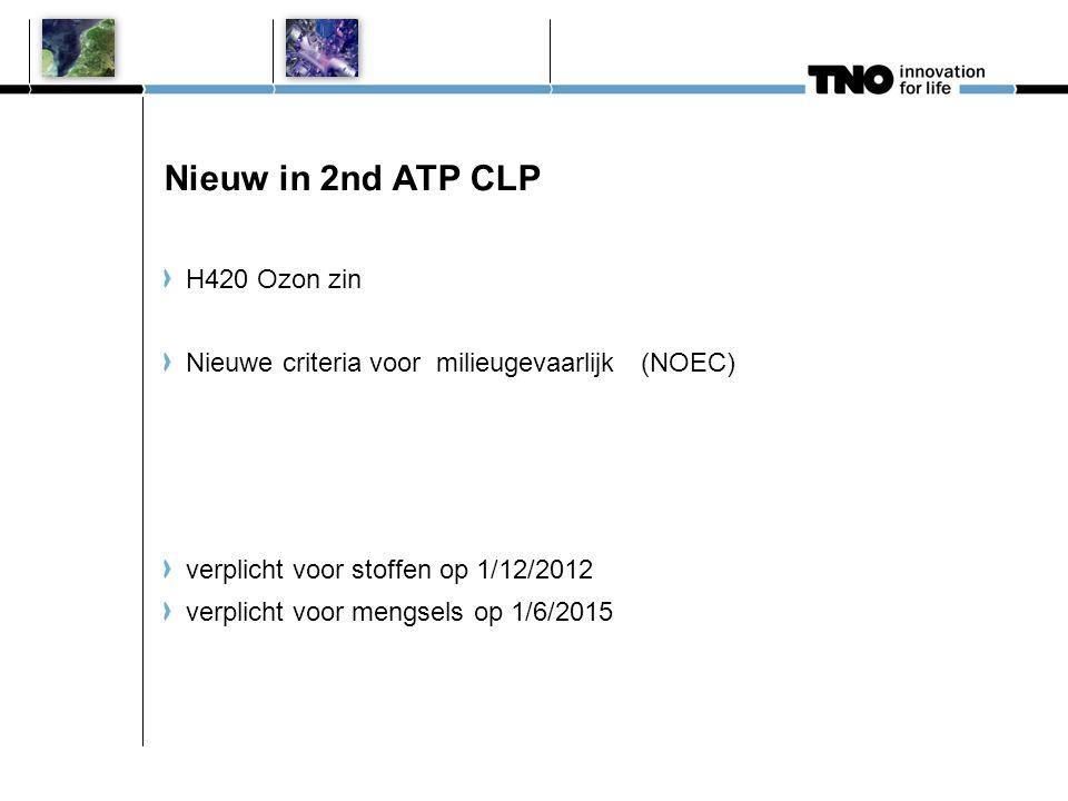 Nieuw in 2nd ATP CLP H420 Ozon zin Nieuwe criteria voor milieugevaarlijk (NOEC) verplicht voor stoffen op 1/12/2012 verplicht voor mengsels op 1/6/201