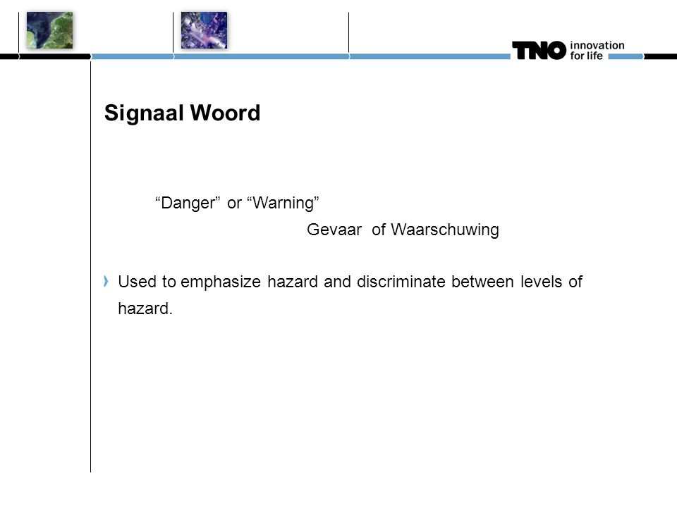 Signaal Woord Danger or Warning Gevaar of Waarschuwing Used to emphasize hazard and discriminate between levels of hazard.