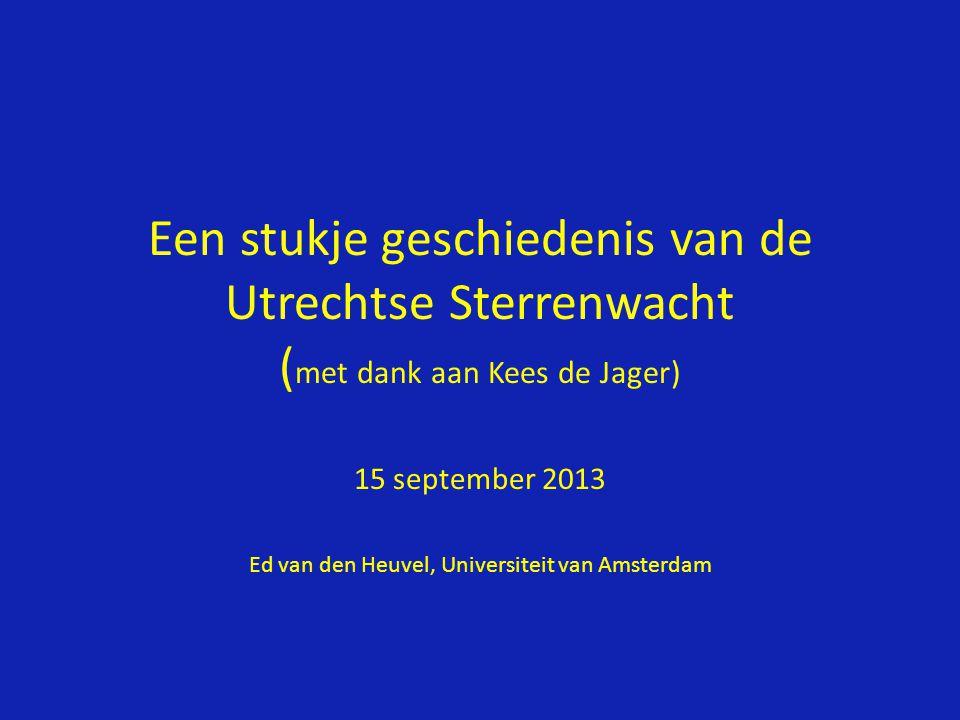 Een stukje geschiedenis van de Utrechtse Sterrenwacht ( met dank aan Kees de Jager) 15 september 2013 Ed van den Heuvel, Universiteit van Amsterdam