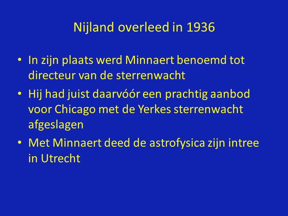 • In zijn plaats werd Minnaert benoemd tot directeur van de sterrenwacht • Hij had juist daarvóór een prachtig aanbod voor Chicago met de Yerkes sterrenwacht afgeslagen • Met Minnaert deed de astrofysica zijn intree in Utrecht Nijland overleed in 1936