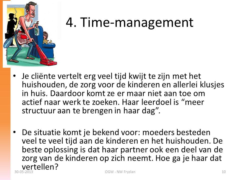 4. Time-management 30-05-2013OGW - NW Fryslan10 • Je cliënte vertelt erg veel tijd kwijt te zijn met het huishouden, de zorg voor de kinderen en aller