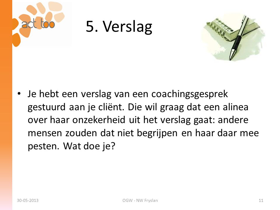 5. Verslag 30-05-2013OGW - NW Fryslan11 • Je hebt een verslag van een coachingsgesprek gestuurd aan je cliënt. Die wil graag dat een alinea over haar