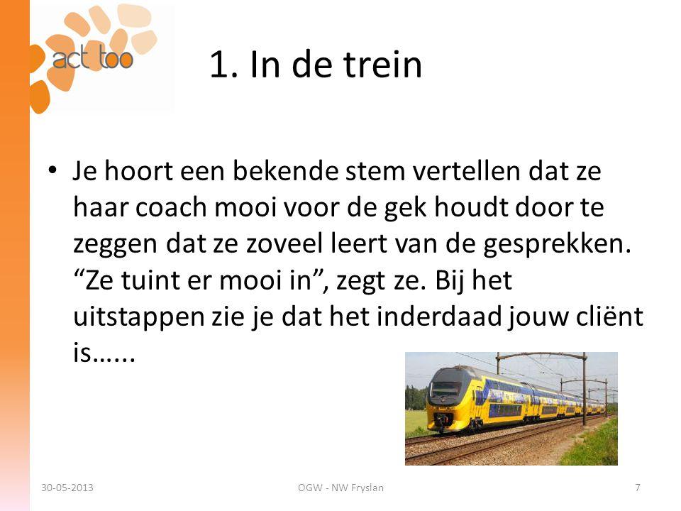 1. In de trein 30-05-2013OGW - NW Fryslan7 • Je hoort een bekende stem vertellen dat ze haar coach mooi voor de gek houdt door te zeggen dat ze zoveel