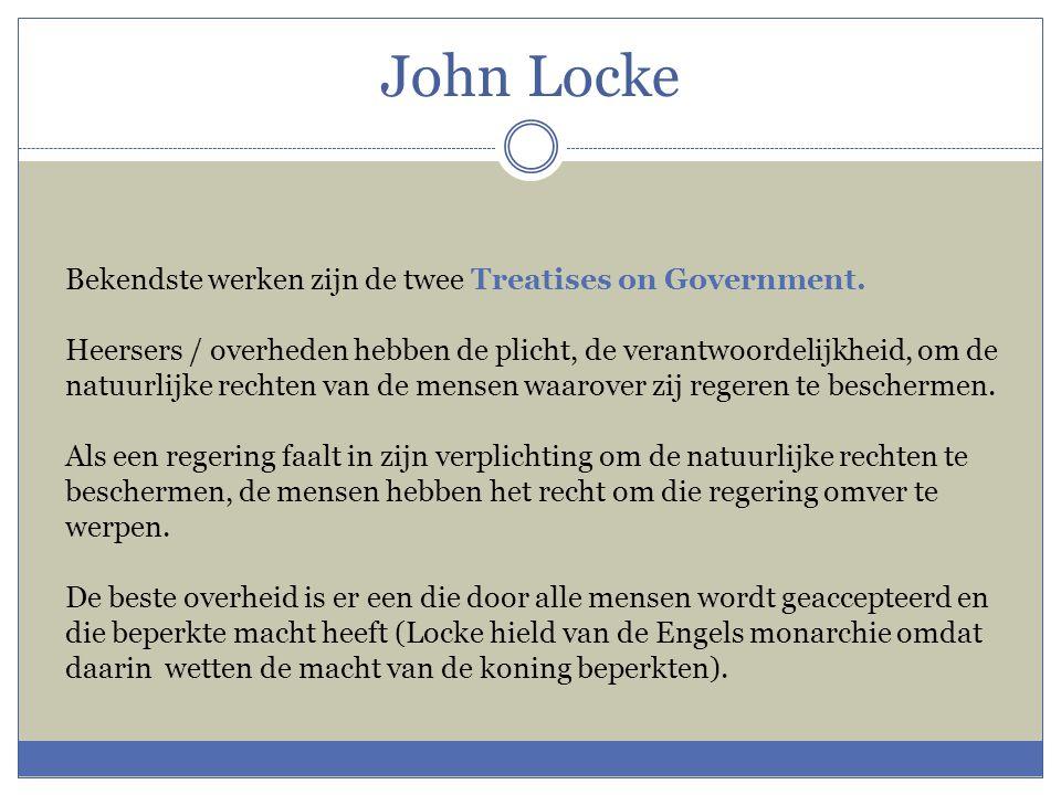 John Locke Bekendste werken zijn de twee Treatises on Government. Heersers / overheden hebben de plicht, de verantwoordelijkheid, om de natuurlijke re