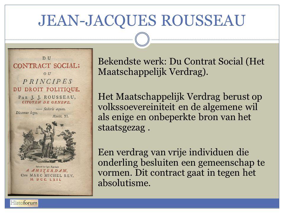 JEAN-JACQUES ROUSSEAU Bekendste werk: Du Contrat Social (Het Maatschappelijk Verdrag). Het Maatschappelijk Verdrag berust op volkssoevereiniteit en de