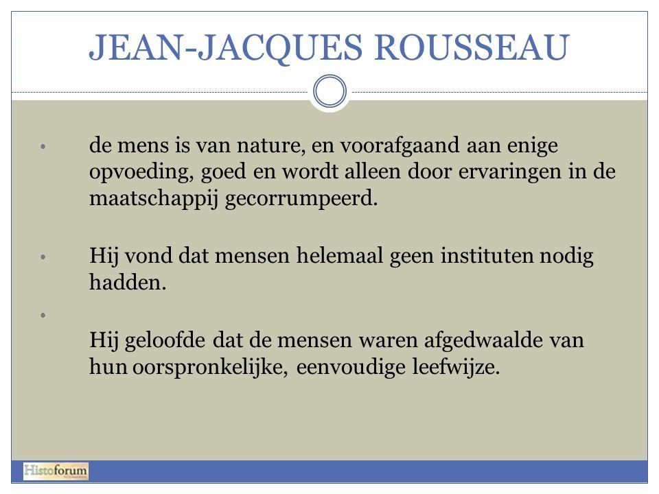 JEAN-JACQUES ROUSSEAU • de mens is van nature, en voorafgaand aan enige opvoeding, goed en wordt alleen door ervaringen in de maatschappij gecorrumpee