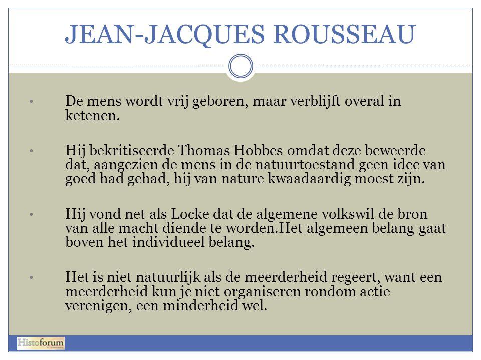 JEAN-JACQUES ROUSSEAU • De mens wordt vrij geboren, maar verblijft overal in ketenen. • Hij bekritiseerde Thomas Hobbes omdat deze beweerde dat, aange
