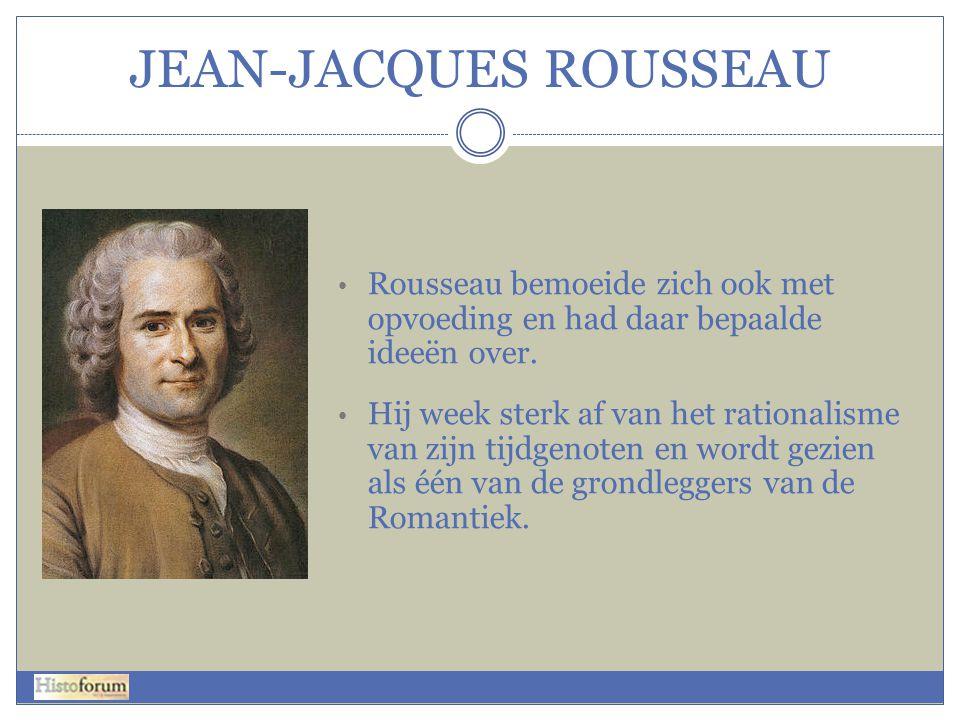 JEAN-JACQUES ROUSSEAU • Rousseau bemoeide zich ook met opvoeding en had daar bepaalde ideeën over. • Hij week sterk af van het rationalisme van zijn t