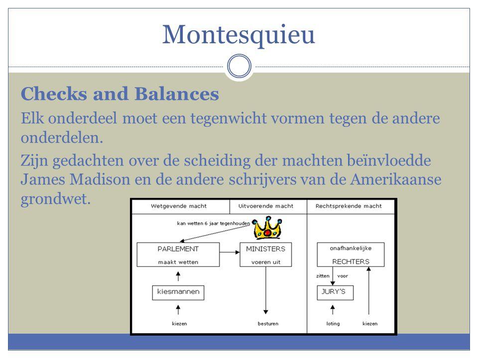 Montesquieu Checks and Balances Elk onderdeel moet een tegenwicht vormen tegen de andere onderdelen. Zijn gedachten over de scheiding der machten beïn