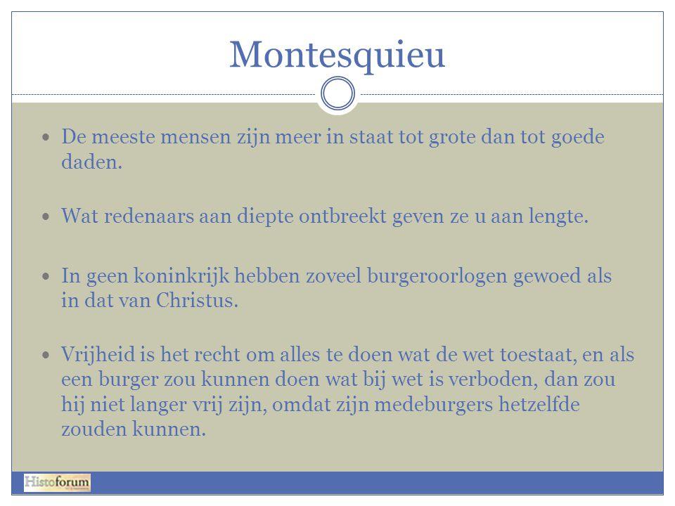 Montesquieu  De meeste mensen zijn meer in staat tot grote dan tot goede daden.  Wat redenaars aan diepte ontbreekt geven ze u aan lengte.  In geen