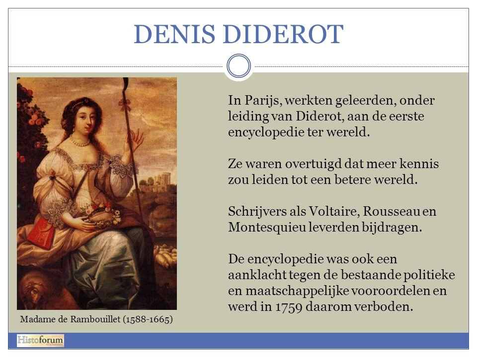 DENIS DIDEROT In Parijs, werkten geleerden, onder leiding van Diderot, aan de eerste encyclopedie ter wereld. Ze waren overtuigd dat meer kennis zou l