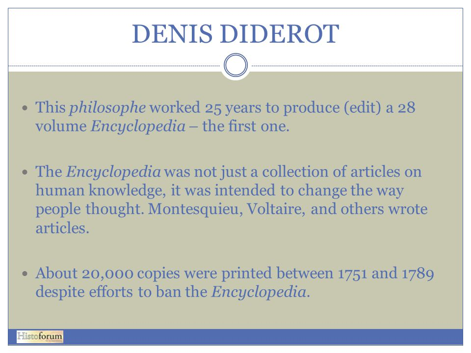 DENIS DIDEROT  This philosophe worked 25 years to produce (edit) a 28 volume Encyclopedia – the first one.