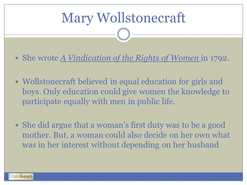 Mary Wollstonecraft  She wrote A Vindication of the Rights of Women in 1792.