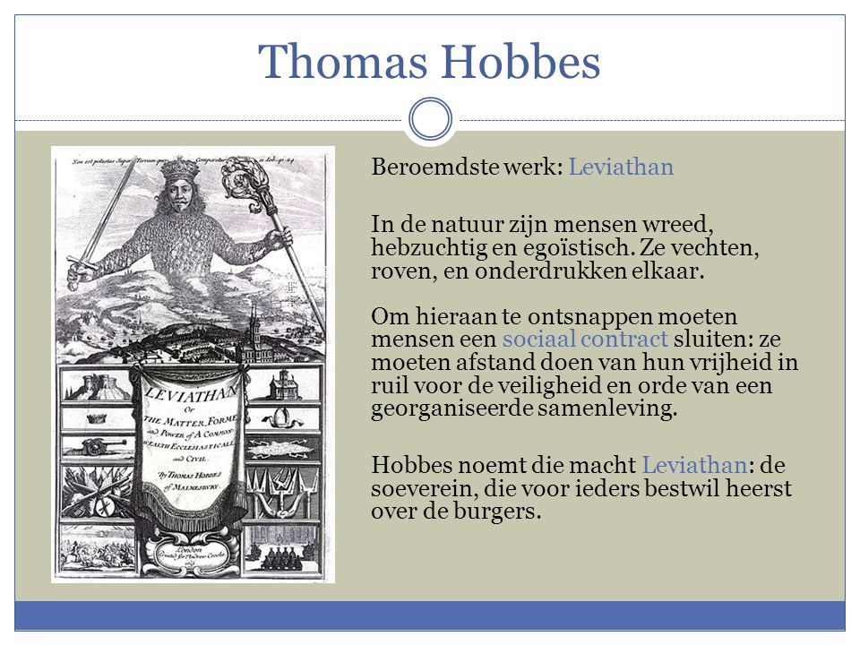 Thomas Hobbes Beroemdste werk: Leviathan In de natuur zijn mensen wreed, hebzuchtig en egoïstisch. Ze vechten, roven, en onderdrukken elkaar. Om hiera