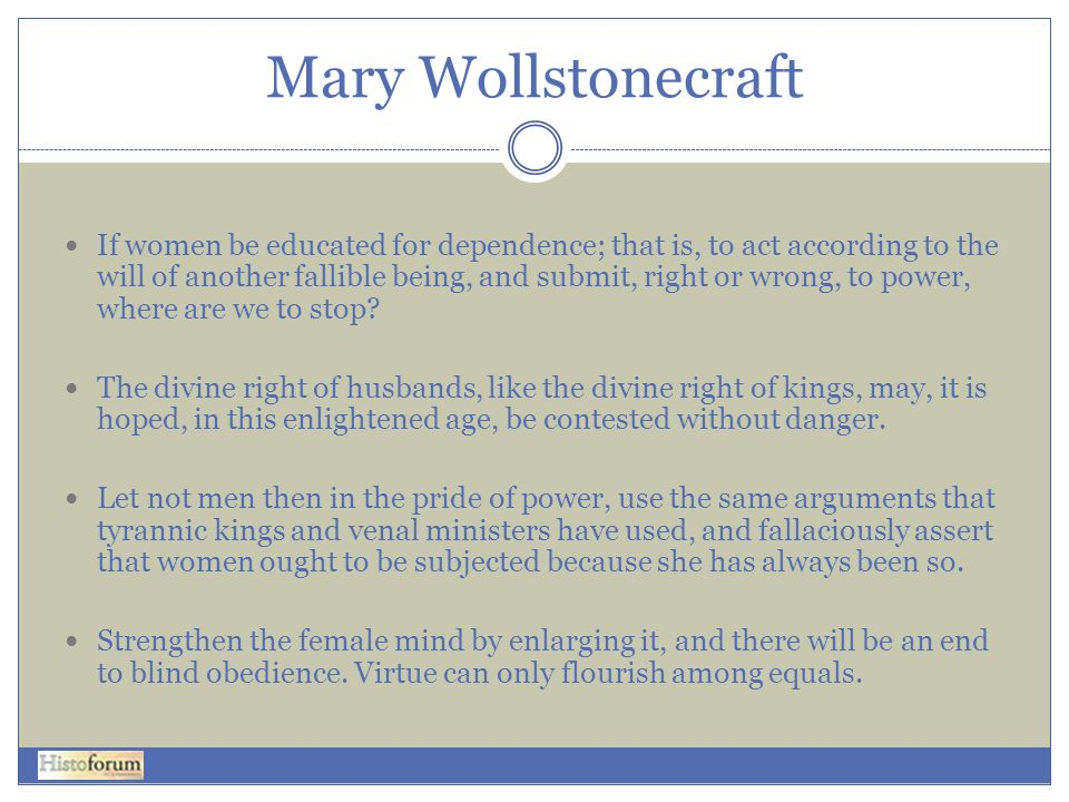 Mary Wollstonecraft  If women be educated for dependence; that is, to act according to the will of another fallible being, and submit, right or wrong, to power, where are we to stop.
