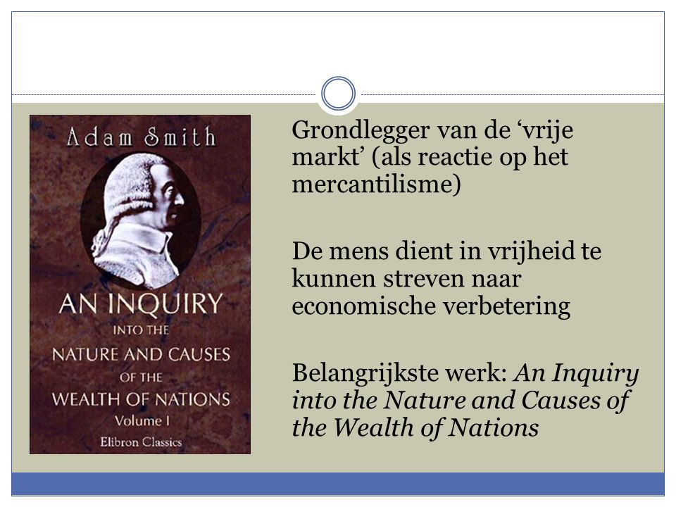 Grondlegger van de 'vrije markt' (als reactie op het mercantilisme) De mens dient in vrijheid te kunnen streven naar economische verbetering Belangrijkste werk: An Inquiry into the Nature and Causes of the Wealth of Nations