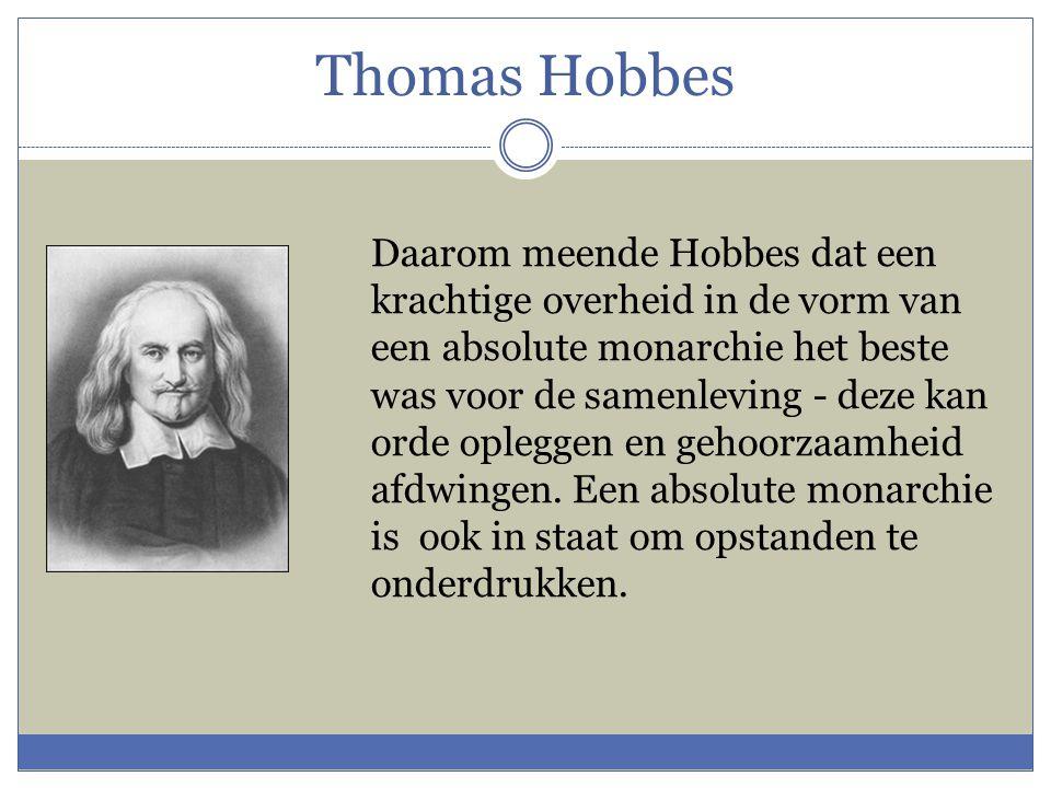 Thomas Hobbes Daarom meende Hobbes dat een krachtige overheid in de vorm van een absolute monarchie het beste was voor de samenleving - deze kan orde