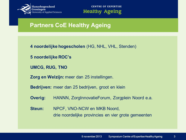 Functies CoE Healthy Ageing •Praktijkgericht onderzoek •Innovatie in praktijk zorg & welzijn •Onderwijsontwikkeling •Business development •Informatie / Voorlichting 5 november 2013 Symposium Centre of Expertise Healthy Ageing 4