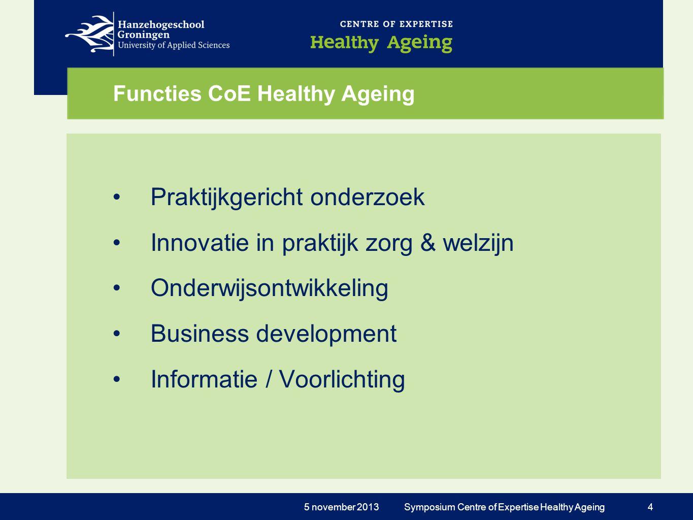 Functies CoE Healthy Ageing •Praktijkgericht onderzoek •Innovatie in praktijk zorg & welzijn •Onderwijsontwikkeling •Business development •Informatie