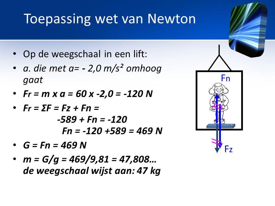• Op de weegschaal in een lift: • a. die met a= - 2,0 m/s² omhoog gaat • F r = m x a = 60 x -2,0 = -120 N • F r = ΣF = Fz + Fn = -589 + Fn = -120 Fn =