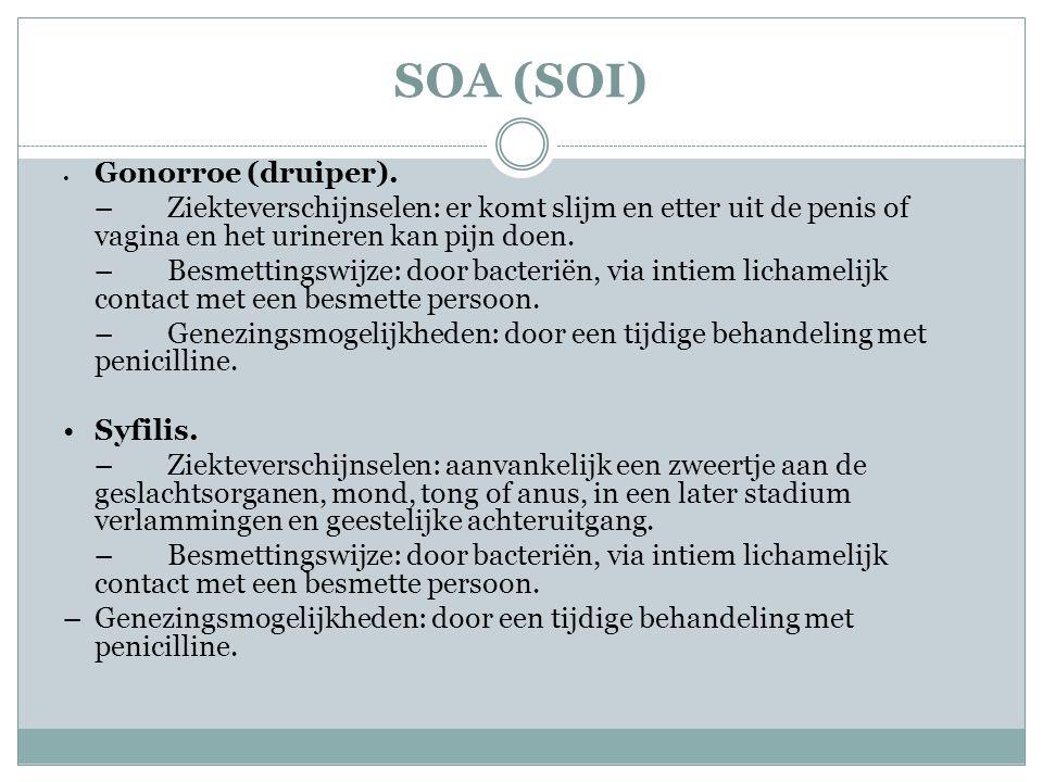 SOA (SOI) • Gonorroe (druiper). –Ziekteverschijnselen: er komt slijm en etter uit de penis of vagina en het urineren kan pijn doen. –Besmettingswijze: