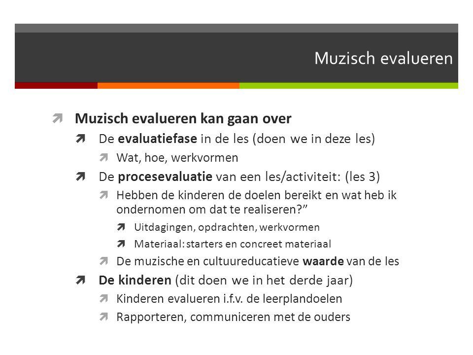Muzisch evalueren  Muzisch evalueren kan gaan over  De evaluatiefase in de les (doen we in deze les)  Wat, hoe, werkvormen  De procesevaluatie van