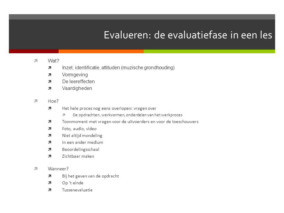 Evalueren: de evaluatiefase in een les  Wat?  Inzet, identificatie, attituden (muzische grondhouding)  Vormgeving  De leereffecten  Vaardigheden