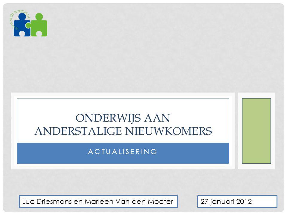 ACTUALISERING ONDERWIJS AAN ANDERSTALIGE NIEUWKOMERS 27 januari 2012Luc Driesmans en Marleen Van den Mooter