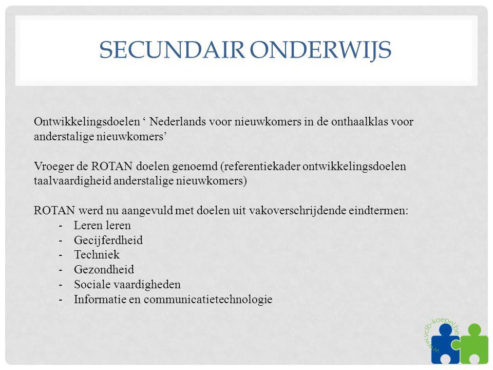 SECUNDAIR ONDERWIJS Ontwikkelingsdoelen ' Nederlands voor nieuwkomers in de onthaalklas voor anderstalige nieuwkomers' Vroeger de ROTAN doelen genoemd (referentiekader ontwikkelingsdoelen taalvaardigheid anderstalige nieuwkomers) ROTAN werd nu aangevuld met doelen uit vakoverschrijdende eindtermen: ‐ Leren leren ‐ Gecijferdheid ‐ Techniek ‐ Gezondheid ‐ Sociale vaardigheden ‐ Informatie en communicatietechnologie