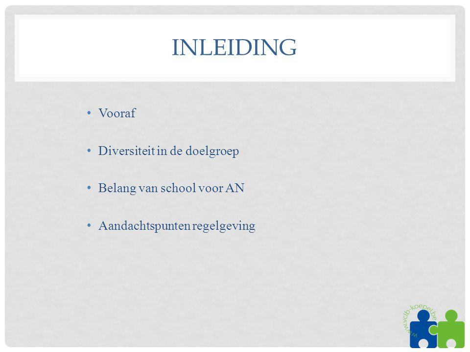INLEIDING •Vooraf •Diversiteit in de doelgroep •Belang van school voor AN •Aandachtspunten regelgeving