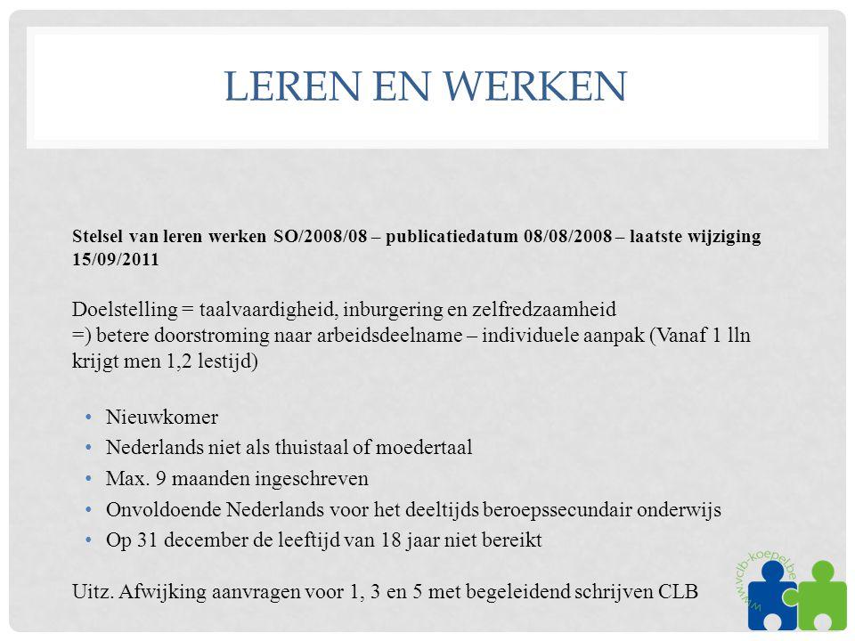 LEREN EN WERKEN Stelsel van leren werken SO/2008/08 – publicatiedatum 08/08/2008 – laatste wijziging 15/09/2011 Doelstelling = taalvaardigheid, inburgering en zelfredzaamheid =) betere doorstroming naar arbeidsdeelname – individuele aanpak (Vanaf 1 lln krijgt men 1,2 lestijd) •Nieuwkomer •Nederlands niet als thuistaal of moedertaal •Max.