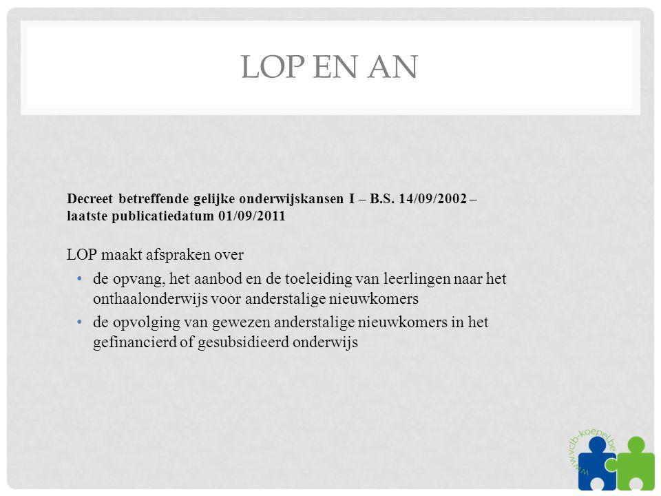 LOP EN AN Decreet betreffende gelijke onderwijskansen I – B.S. 14/09/2002 – laatste publicatiedatum 01/09/2011 LOP maakt afspraken over •de opvang, he
