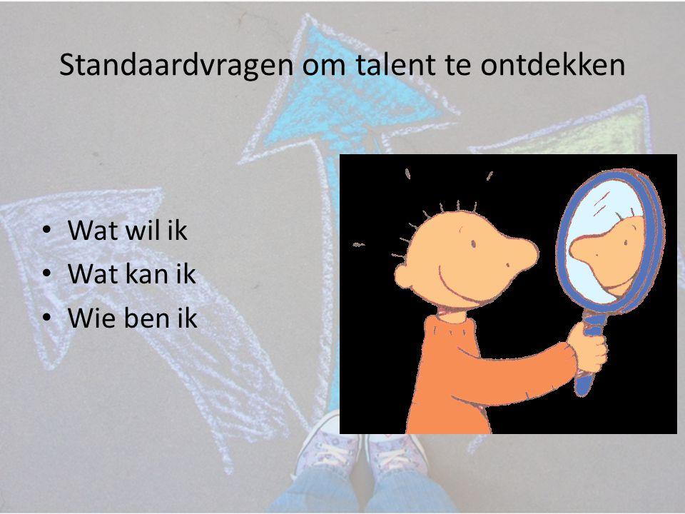 Standaardvragen om talent te ontdekken • Wat wil ik • Wat kan ik • Wie ben ik
