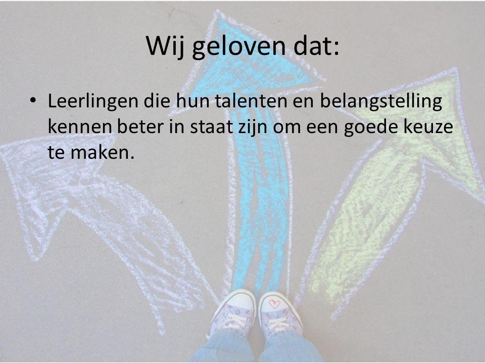 Wij geloven dat: • Leerlingen die hun talenten en belangstelling kennen beter in staat zijn om een goede keuze te maken.