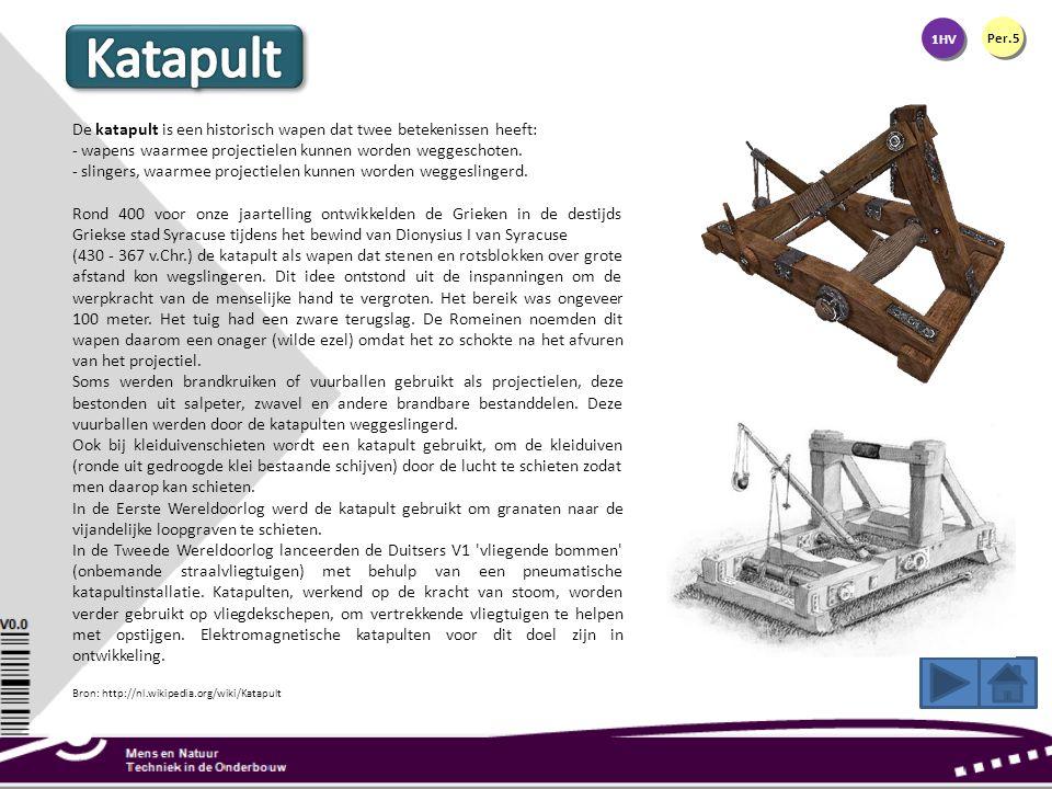 1HV Per.5 De katapult is een historisch wapen dat twee betekenissen heeft: - wapens waarmee projectielen kunnen worden weggeschoten. - slingers, waarm