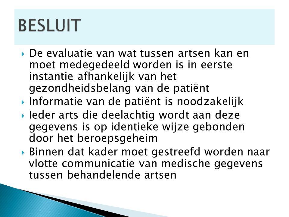  De evaluatie van wat tussen artsen kan en moet medegedeeld worden is in eerste instantie afhankelijk van het gezondheidsbelang van de patiënt  Informatie van de patiënt is noodzakelijk  Ieder arts die deelachtig wordt aan deze gegevens is op identieke wijze gebonden door het beroepsgeheim  Binnen dat kader moet gestreefd worden naar vlotte communicatie van medische gegevens tussen behandelende artsen